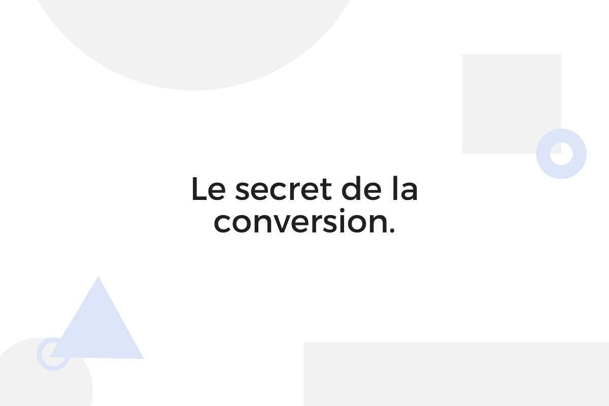 Le secret de la conversion.